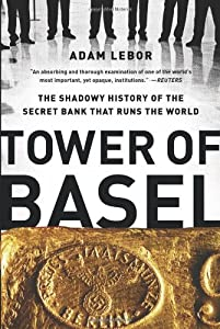 Tower of Basel: The Shadowy History of the Secret Bank That Runs the World de Adam LeBor