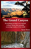 The Grand Canyon: Everything You Have Ever Wanted To Know About This Naturally Occurring Wonder Of The World: Includes The Best Guide to Trip Activities at the Grand Canyon and More!