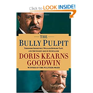 The Bully Pulpit: Theodore Roosevelt, William Howard Taft, and the Golden Age of Journalism by