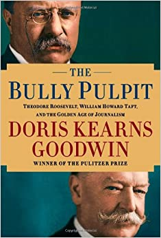 The Bully Pulpit: Theodore Roosevelt, William Howard Taft, and the