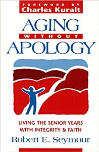 Aging Without Apology: Living the Senior Years With Integrity and Faith from Judson Pr