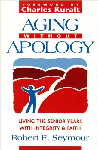 Aging Without Apology: Living the Senior Years With Integrity and Faith