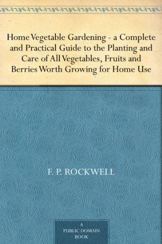 Home Vegetable Gardening -a Complete and Practical Guide to the Planting and Care of All Vegetables, Fruits and Berries Worth Growing for Home Use