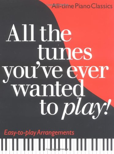 All the Tunes You've Always Wanted to Play: Piano Classics: All-time Piano Classics : Easy-to-play Arrangements (All the Tunes Piano Music)