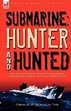 Submarine: Hunter & Hunted-British Submarine and Anti-Submarine Operations During the First World War