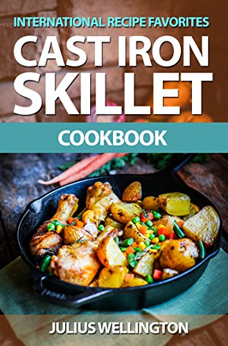 International Cast Iron Skillet Recipe Cookbook by Julius Wellington
