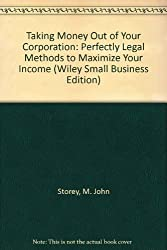 Taking Money Out of Your Corporation: Perfectly Legal Methods to Maximize Your Income (Wiley Small Business Edition)