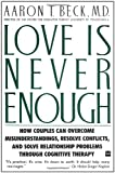 Love Is Never Enough: How Couples Can Overcome Misunderstandings, Resolve Conflicts, and Solve Relationship Problems Through Cognitive Therapy (0060916044) by Aaron T. Beck