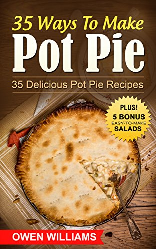 35 Ways To Make Pot Pie?: 35 Delicious Pot Pie Recipes For ALL Meatloverz! Plus: 5 BONUS Filling Easy-to-Make Lite Salads (Simple Yet Delicious Book 2) by Owen Williams