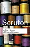 A Short History of Modern Philosophy: From Descartes to Wittgenstein (Routledge Classics) (0415267633) by Scruton, Roger