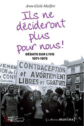 Ils ne décideront plus pour nous ! : débats sur l'IVG, 1971-1975