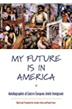 My Future Is in America: Autobiographies of Eastern European Jewish Immigrants