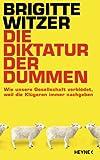 Die Diktatur der Dummen: Wie unsere Gesellschaft verbl�det, weil die Kl�geren immer nachgeben