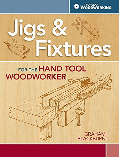 Jigs & Fixtures For The Hand Tool Woodworker: 50 Classic Devices You Can Make