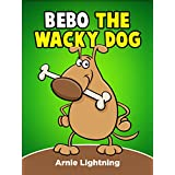 Children Books: Bebo the Wacky Dog (Perfect for Bedtime Stories & Beginner Readers): Funny Short Stories for Kids - Big & Bright Illustrations for Early Readers (Bedtime Stories for Kids) ~ Arnie Lightning
