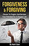 Forgiveness & Forgiving: Choose To Forgive And Reclaim Your Potential For A Happier Life