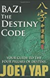 BaZi- The Destiny Code: Your Guide to the Four Pillars of Destiny