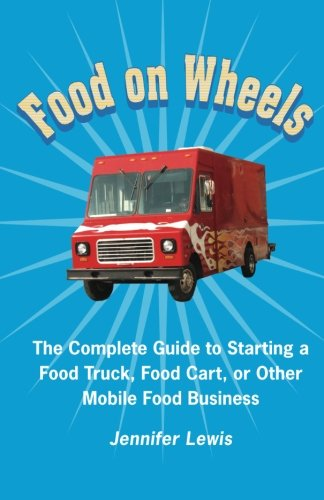 food-on-wheels-the-complete-guide-to-starting-a-food-truck-food-cart-or-other-mobile-food-business