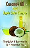 Coconut Oil And Apple Cider Vinegar: The Quick & Easy Guide To A Healthier You (Natural Health Cures, Natural Remedies)