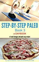STEP-BY-STEP PALEO - BOOK 3: a Daybook of small changes and quick easy recipes (Paleo Daybooks)