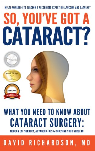 So You've Got A Cataract?: What You Need to Know About Cataract Surgery: A Patient's Guide to Modern Eye Surgery, Advanced Intraocular Lenses & Choosing Your Surgeon