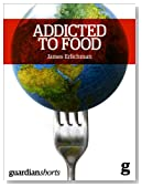 Addicted to Food: Understanding the obesity epidemic (Kindle Single) (Guardian Shorts Book 56)