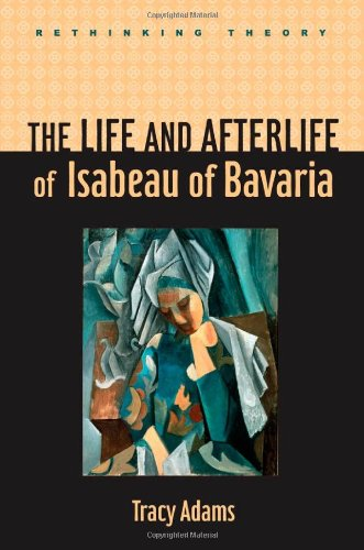 The Life and Afterlife of Isabeau of Bavaria (Rethinking Theory)