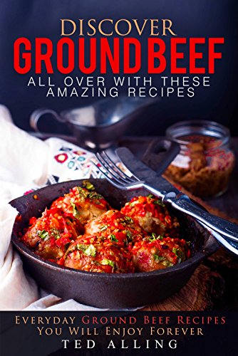 Discover Ground Beef All Over with These Amazing Recipes: Everyday Ground Beef Recipes You Will Enjoy Forever by Ted Alling