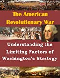 img - for Understanding the Limiting Factors of Washington's Strategy (The American Revolutionary War Book 1) book / textbook / text book