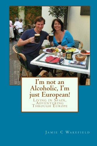 I'M Not An Alcoholic, I'M Just European!: Living In Spain, Adventuring Through Europe