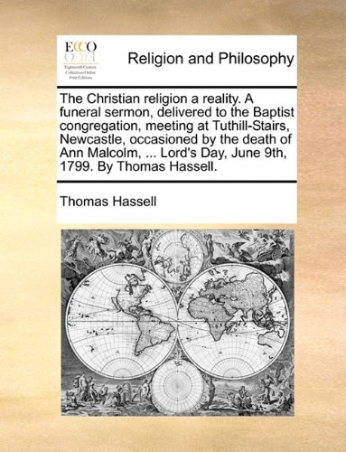 The Christian religion a reality. A funeral sermon, delivered to the Baptist congregation, meeting at Tuthill-Stairs, Newcastle, occasioned by the ... Day, June 9th, 1799. By Thomas Hassell.