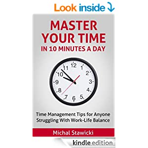 Master Your Time In 10 Minutes a Day: Time Management Tips for Anyone Struggling With Work-Life Balance (How to Change Your Life in 10 Minutes a Day)