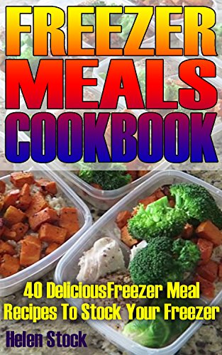 Freezer Meals Cookbook: 40 Delcious Freezer Meal Recipes To Stock Your Freezer by Helen Stock