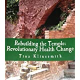 Rebuilding the Temple: Revolutionary Health Change ~ Tina Klinesmith