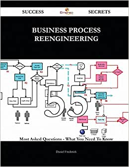 Business Process Reengineering 55 Success Secrets: 55 Most Asked Questions On Business Process Reengineering - What You Need To Know
