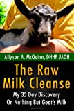 Allyson A. McQuinn The Raw Milk Cleanse: My 35 Day Discovery On Nothing But Goat's Milk