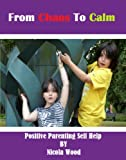 From Chaos To Calm: Positive Parenting Self Help
