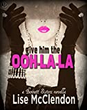 Give Him the Ooh-la-la (Bennett Sisters Book 3)