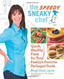 Missy Chase Lapine The Speedy Sneaky Chef: Quick, Healthy Fixes for Your Favorite Packaged Foods