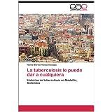 La Tuberculosis Le Puede Dar a Cualquiera: Historias de tuberculosis en Medellín, Colombia
