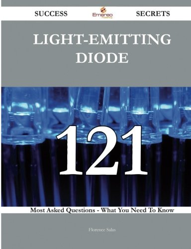 Light-Emitting Diode 121 Success Secrets: 121 Most Asked Questions On Light-Emitting Diode - What You Need To Know