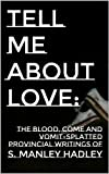 Tell Me About Love: The Blood, Come and Vomit-Splattered Provincial Writings of S. Manley Hadley