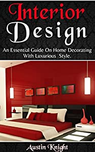 Interior Design: An Essential Guide On Home Decorating With Luxurious Style by Austin Knight