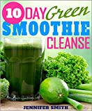 10-Day Green Smoothie Cleanse System With 30 Amazing Green Smoothie Recipes To Help You With Weight Loss Program by JJ Smith