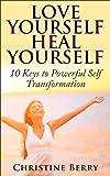 Love Yourself, Heal Yourself: 10 Keys to Powerful Self Transformation
