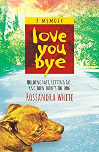 Loveyoubye: Holding Fast, Letting Go, And Then There's The Dog by Rossandra White ebook deal