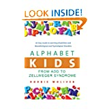 Alphabet Kids - From ADD to Zellweger Syndrome: A Guide to Developmental, Neurobiological and Psychological Disorders...