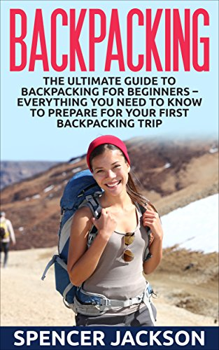 Backpacking: The Ultimate Guide To Backpacking For Beginners - Everything You Need To Know To Prepare For Your First Backpacking Trip (How To Backpack, Camping, Outdoor Life)