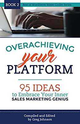 Overachieving Your Platform: 95 Ideas to Embrace Your Inner Sales Marketing Genius (Best of WordServe Water Cooler Book 2)