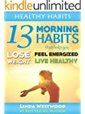 Healthy Habits: 13 Morning Habits That Help You Lose Weight, Feel Energized & Live Healthy